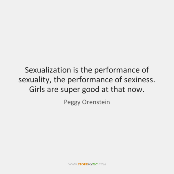 Sexualization is the performance of sexuality, the performance of sexiness. Girls are ...