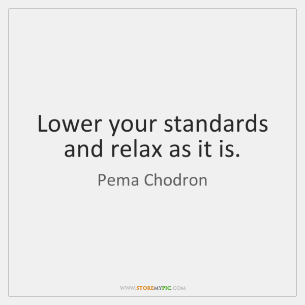 Lower your standards and relax as it is.