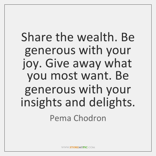 Share the wealth. Be generous with your joy. Give away what you ...