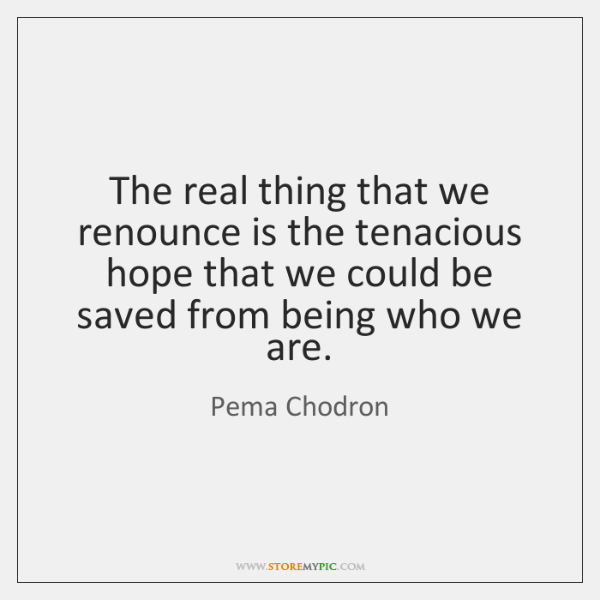The real thing that we renounce is the tenacious hope that we ...