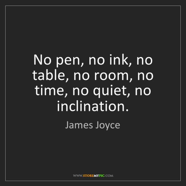 James Joyce: No pen, no ink, no table, no room, no time, no quiet,...