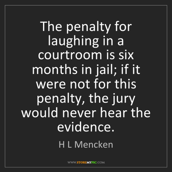 H L Mencken: The penalty for laughing in a courtroom is six months...