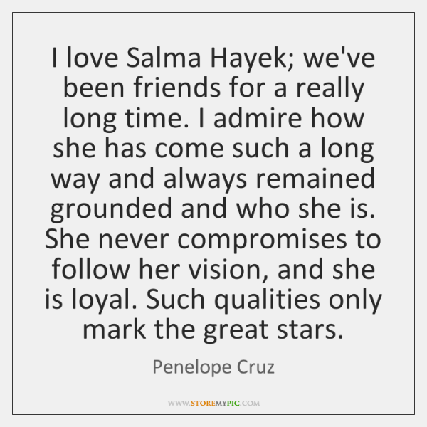 I love Salma Hayek; we've been friends for a really long time. ...