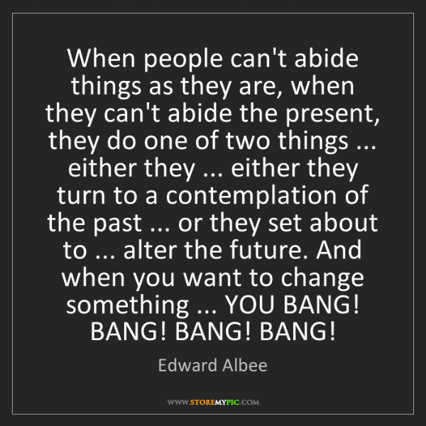 Edward Albee: When people can't abide things as they are, when they...