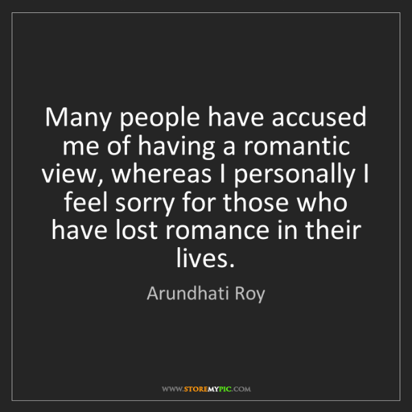 Arundhati Roy: Many people have accused me of having a romantic view,...