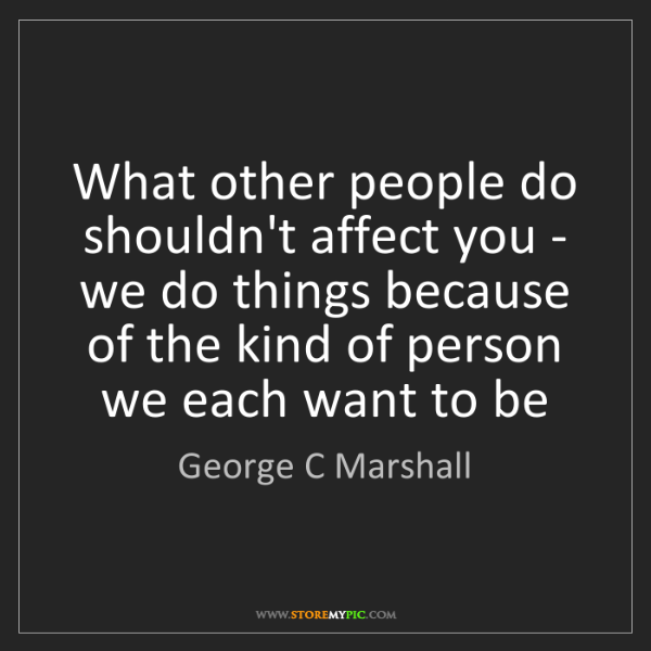 George C Marshall: What other people do shouldn't affect you - we do things...