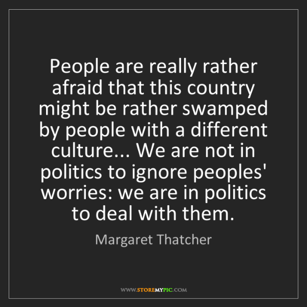 Margaret Thatcher: People are really rather afraid that this country might...