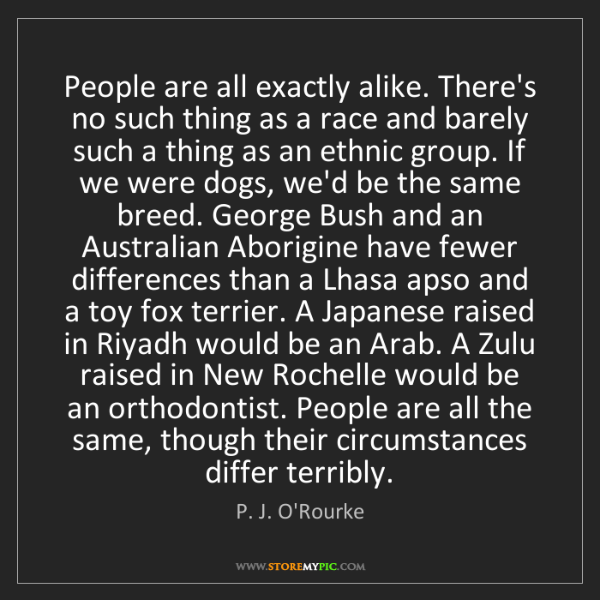 P. J. O'Rourke: People are all exactly alike. There's no such thing as...