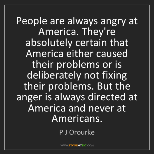 P J Orourke: People are always angry at America. They're absolutely...