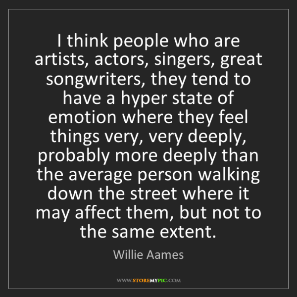 Willie Aames: I think people who are artists, actors, singers, great...