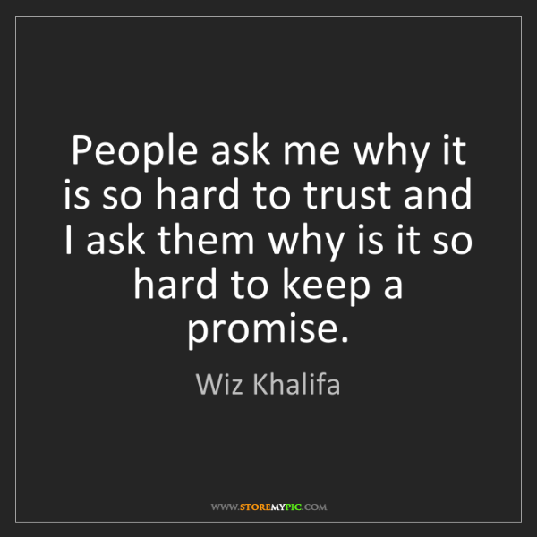 Wiz Khalifa: People ask me why it is so hard to trust and I ask them...