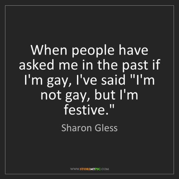 Sharon Gless: When people have asked me in the past if I'm gay, I've...