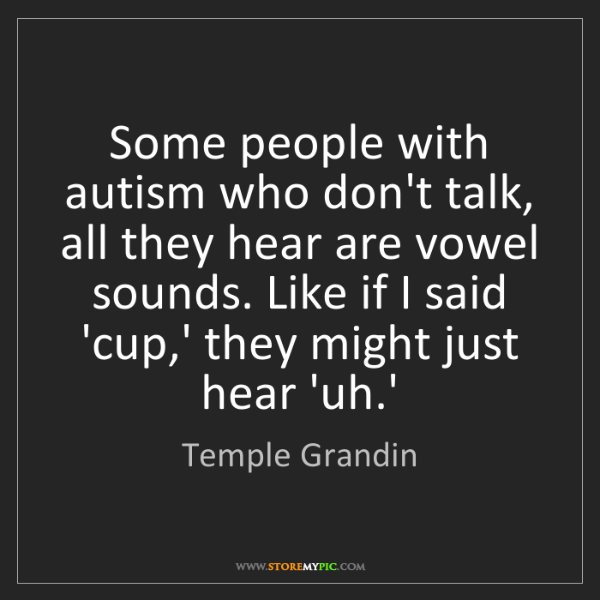 Temple Grandin: Some people with autism who don't talk, all they hear...