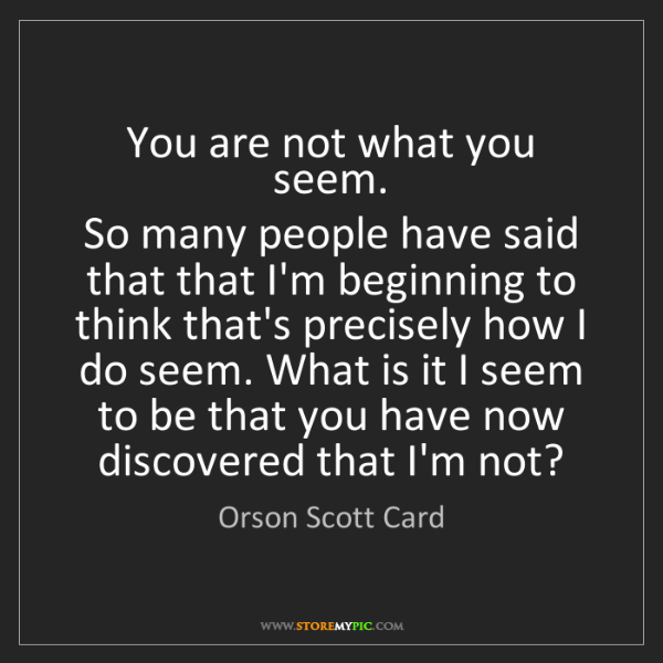 Orson Scott Card: You are not what you seem.   So many people have said...