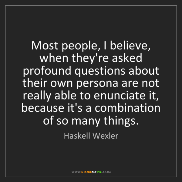 Haskell Wexler: Most people, I believe, when they're asked profound questions...