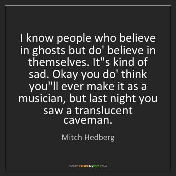 Mitch Hedberg: I know people who believe in ghosts but do' believe in...