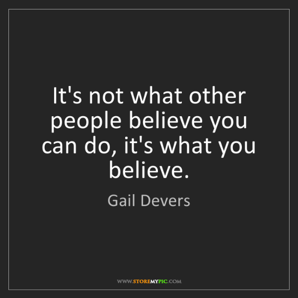 Gail Devers: It's not what other people believe you can do, it's what...