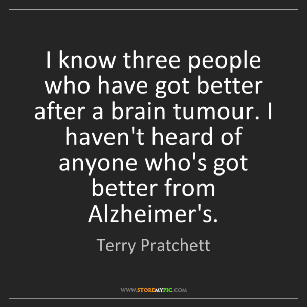 Terry Pratchett: I know three people who have got better after a brain...