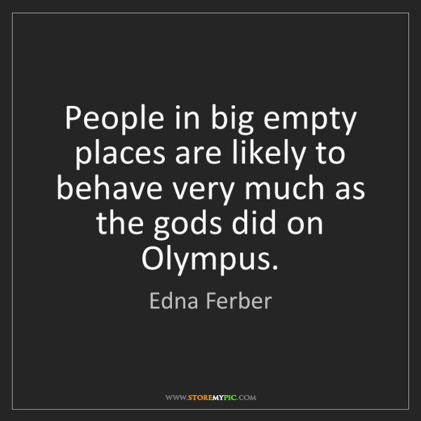 Edna Ferber: People in big empty places are likely to behave very...