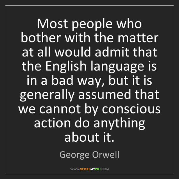 George Orwell: Most people who bother with the matter at all would admit...