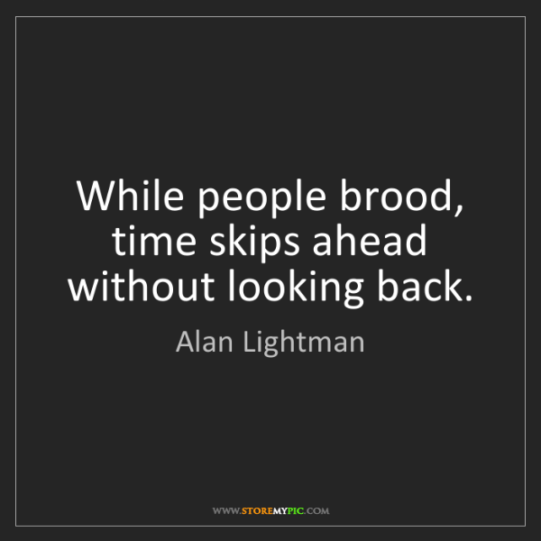 Alan Lightman: While people brood, time skips ahead without looking...
