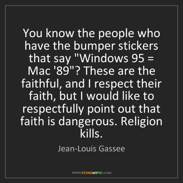 Jean-Louis Gassee: You know the people who have the bumper stickers that...