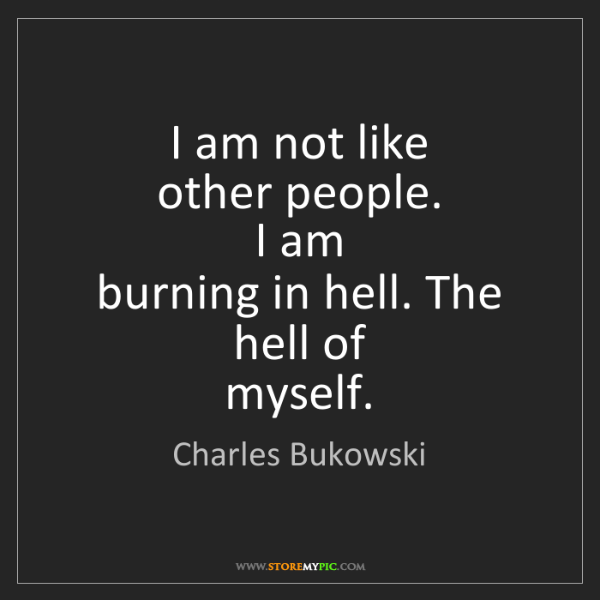 Charles Bukowski: I am not like   other people.   I am   burning in hell....