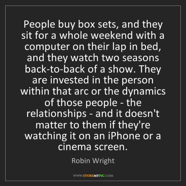Robin Wright: People buy box sets, and they sit for a whole weekend...
