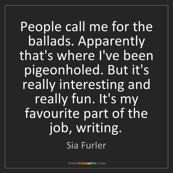 Sia Furler: People call me for the ballads. Apparently that's where...
