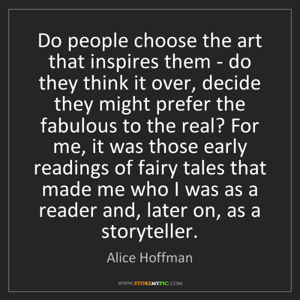 Alice Hoffman: Do people choose the art that inspires them - do they...