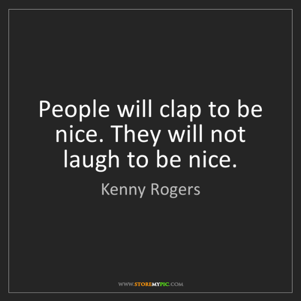 Kenny Rogers: People will clap to be nice. They will not laugh to be...