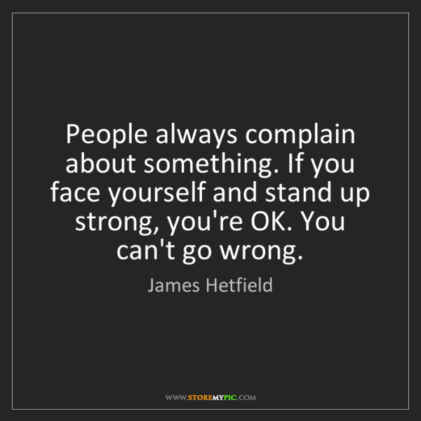 James Hetfield: People always complain about something. If you face yourself...