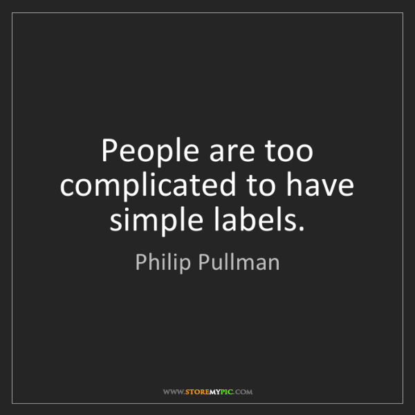 Philip Pullman: People are too complicated to have simple labels.