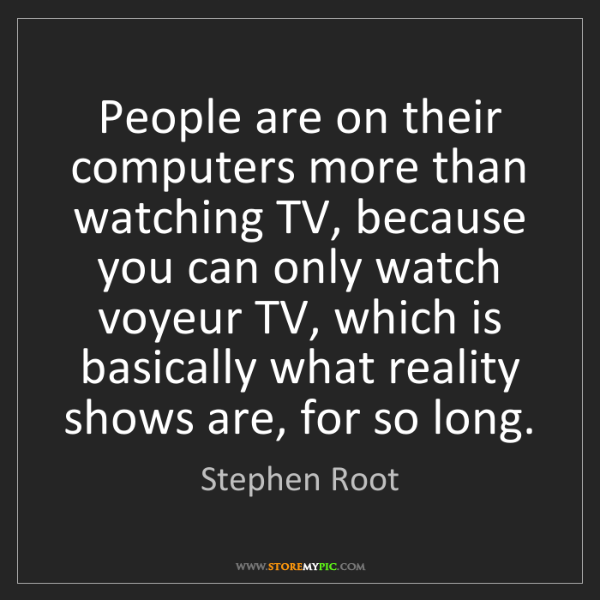 Stephen Root: People are on their computers more than watching TV,...