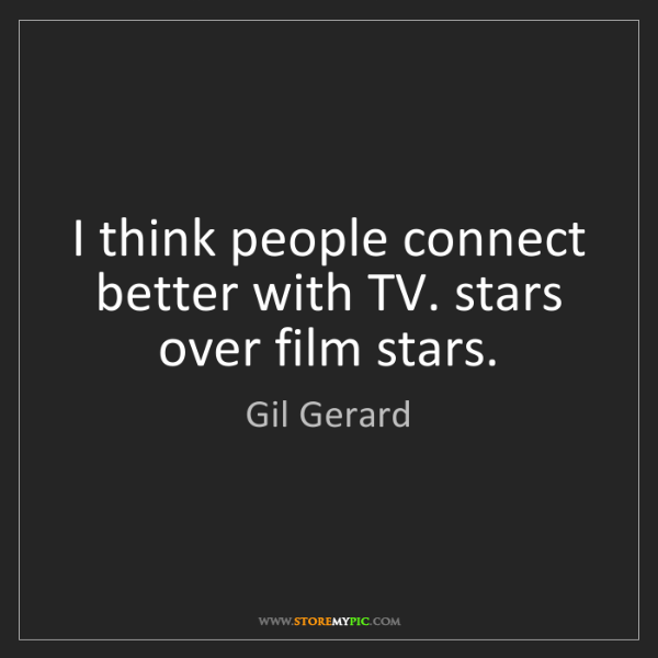 Gil Gerard: I think people connect better with TV. stars over film...