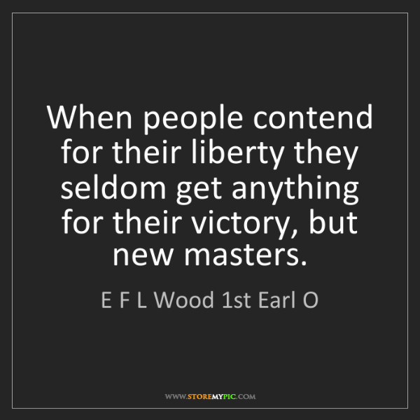 E F L Wood 1st Earl O: When people contend for their liberty they seldom get...