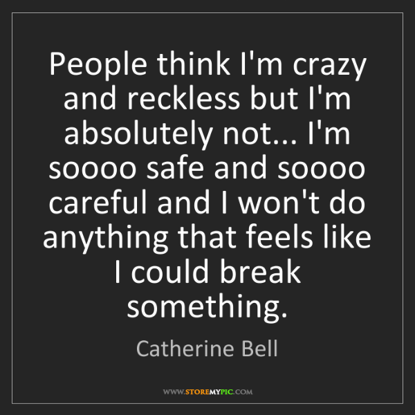 Catherine Bell: People think I'm crazy and reckless but I'm absolutely...