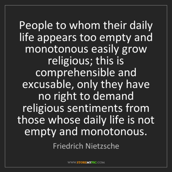 Friedrich Nietzsche: People to whom their daily life appears too empty and...