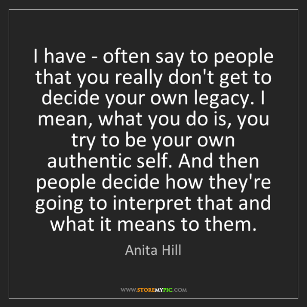 Anita Hill: I have - often say to people that you really don't get...