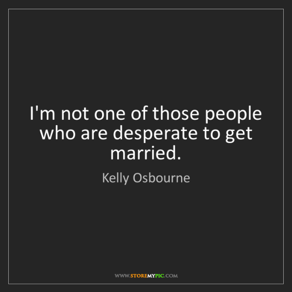 Kelly Osbourne: I'm not one of those people who are desperate to get...