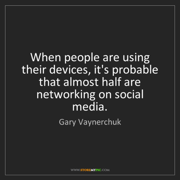 Gary Vaynerchuk: When people are using their devices, it's probable that...