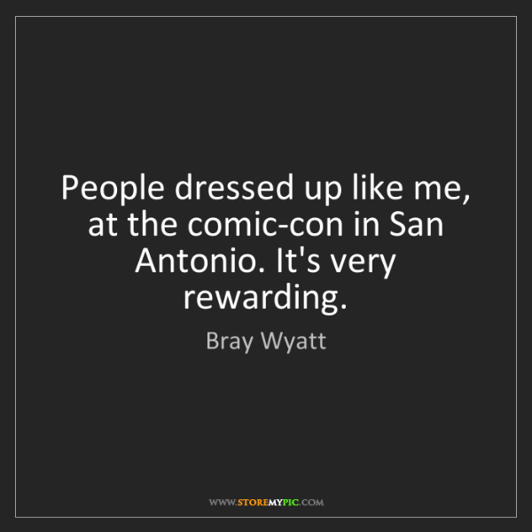 Bray Wyatt: People dressed up like me, at the comic-con in San Antonio....