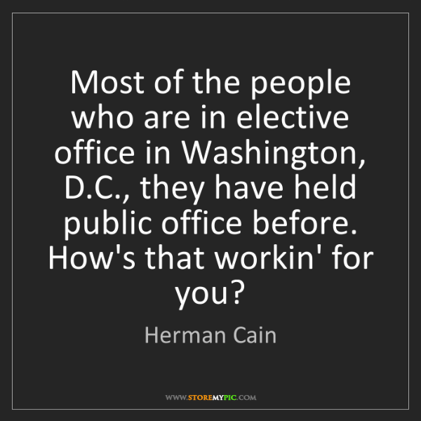 Herman Cain: Most of the people who are in elective office in Washington,...