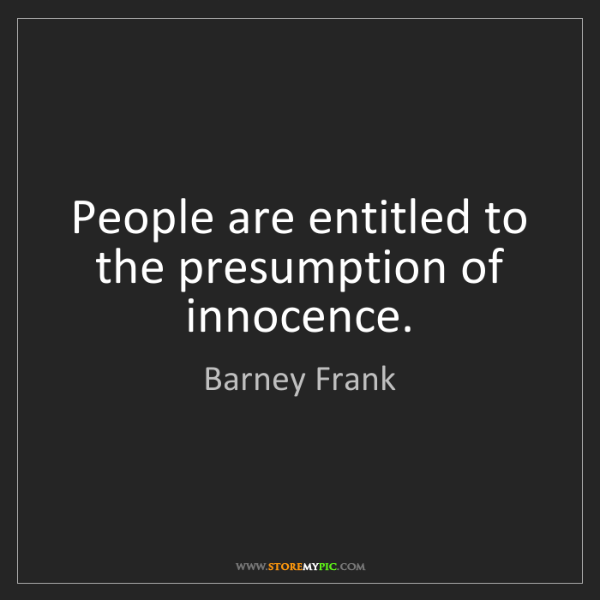 Barney Frank: People are entitled to the presumption of innocence.