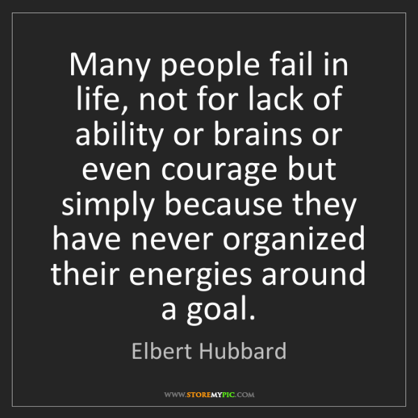 Elbert Hubbard: Many people fail in life, not for lack of ability or...