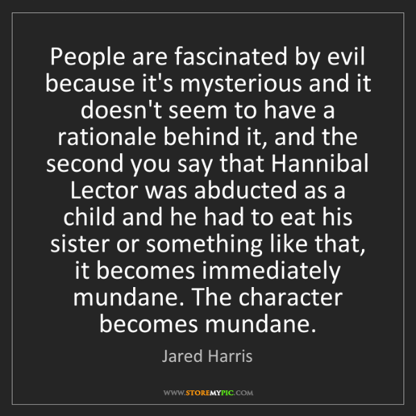 Jared Harris: People are fascinated by evil because it's mysterious...