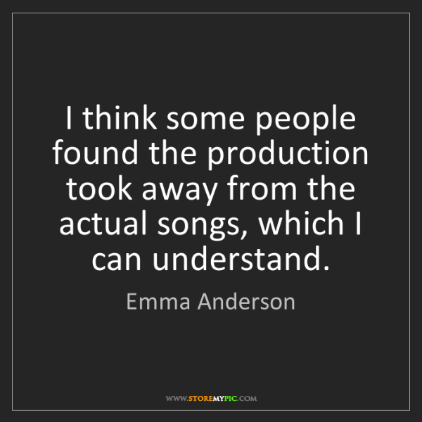 Emma Anderson: I think some people found the production took away from...