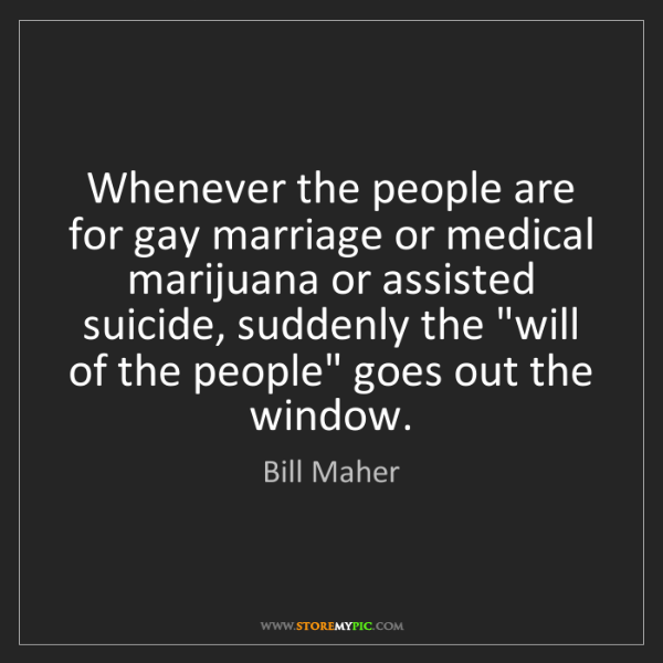 Bill Maher: Whenever the people are for gay marriage or medical marijuana...