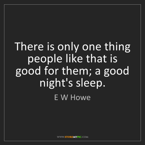 E W Howe: There is only one thing people like that is good for...