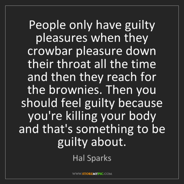 Hal Sparks: People only have guilty pleasures when they crowbar pleasure...
